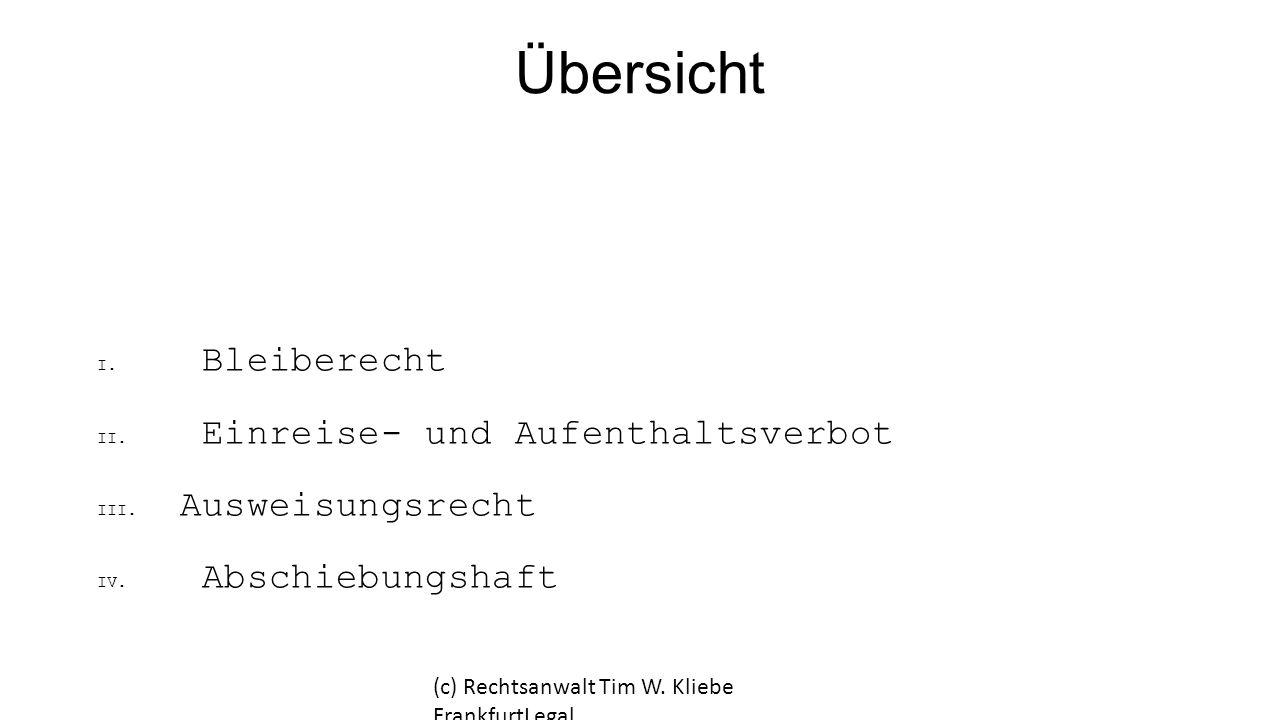 Übersicht I. Bleiberecht II. Einreise- und Aufenthaltsverbot III. Ausweisungsrecht IV. Abschiebungshaft (c) Rechtsanwalt Tim W. Kliebe FrankfurtLegal