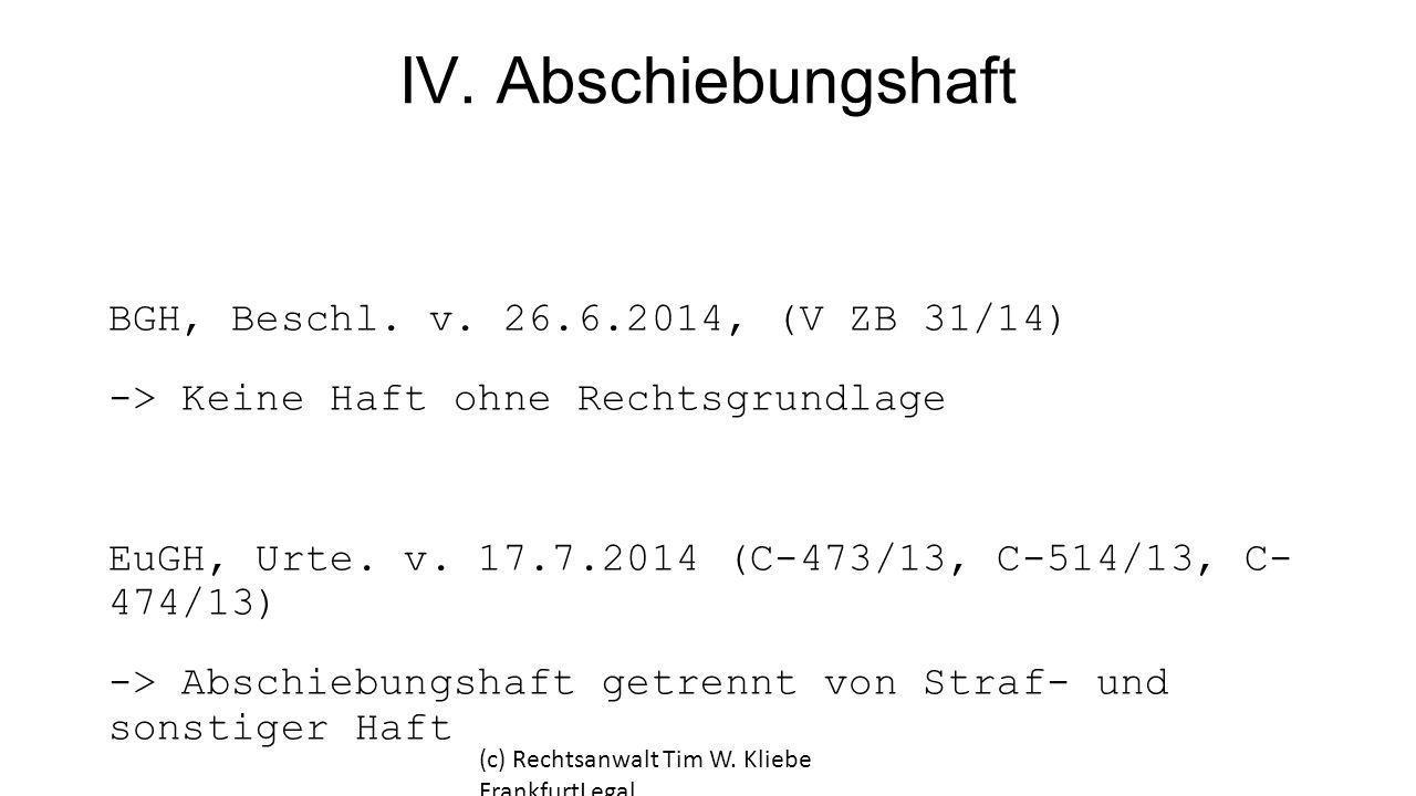 IV. Abschiebungshaft BGH, Beschl. v. 26.6.2014, (V ZB 31/14) -> Keine Haft ohne Rechtsgrundlage EuGH, Urte. v. 17.7.2014 (C-473/13, C-514/13, C- 474/1