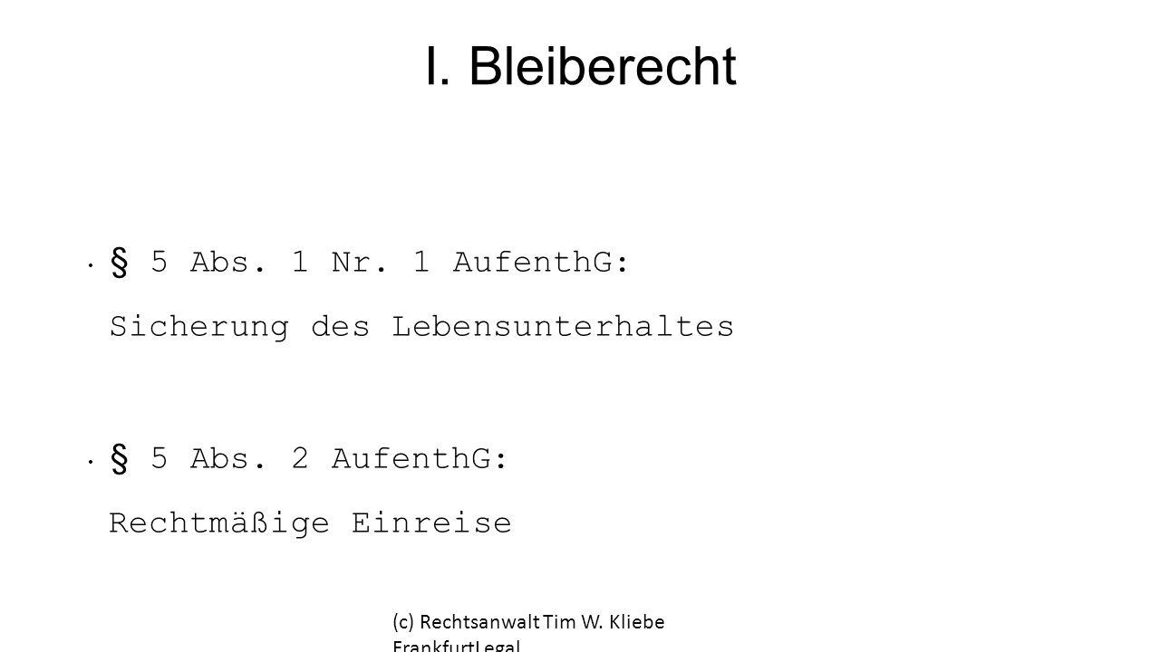 I. Bleiberecht § 5 Abs. 1 Nr. 1 AufenthG: Sicherung des Lebensunterhaltes § 5 Abs. 2 AufenthG: Rechtmäßige Einreise (c) Rechtsanwalt Tim W. Kliebe Fra