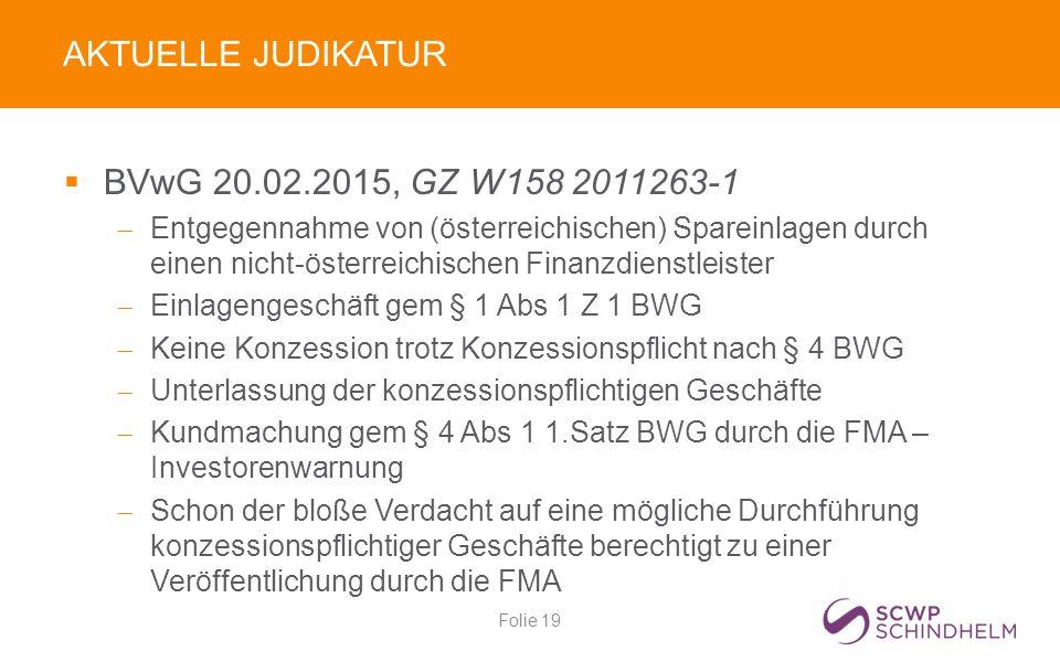 AKTUELLE JUDIKATUR  BVwG 20.02.2015, GZ W158 2011263-1  Entgegennahme von (österreichischen) Spareinlagen durch einen nicht-österreichischen Finanzdienstleister  Einlagengeschäft gem § 1 Abs 1 Z 1 BWG  Keine Konzession trotz Konzessionspflicht nach § 4 BWG  Unterlassung der konzessionspflichtigen Geschäfte  Kundmachung gem § 4 Abs 1 1.Satz BWG durch die FMA – Investorenwarnung  Schon der bloße Verdacht auf eine mögliche Durchführung konzessionspflichtiger Geschäfte berechtigt zu einer Veröffentlichung durch die FMA Folie 19