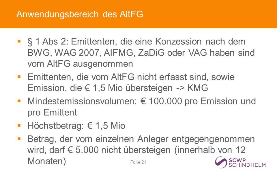 Anwendungsbereich des AltFG  § 1 Abs 2: Emittenten, die eine Konzession nach dem BWG, WAG 2007, AIFMG, ZaDiG oder VAG haben sind vom AltFG ausgenommen  Emittenten, die vom AltFG nicht erfasst sind, sowie Emission, die € 1,5 Mio übersteigen -> KMG  Mindestemissionsvolumen: € 100.000 pro Emission und pro Emittent  Höchstbetrag: € 1,5 Mio  Betrag, der vom einzelnen Anleger entgegengenommen wird, darf € 5.000 nicht übersteigen (innerhalb von 12 Monaten) Folie 21