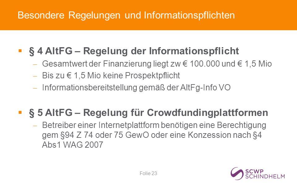 Besondere Regelungen und Informationspflichten  § 4 AltFG – Regelung der Informationspflicht  Gesamtwert der Finanzierung liegt zw € 100.000 und € 1,5 Mio  Bis zu € 1,5 Mio keine Prospektpflicht  Informationsbereitstellung gemäß der AltFg-Info VO  § 5 AltFG – Regelung für Crowdfundingplattformen  Betreiber einer Internetplattform benötigen eine Berechtigung gem §94 Z 74 oder 75 GewO oder eine Konzession nach §4 Abs1 WAG 2007 Folie 23