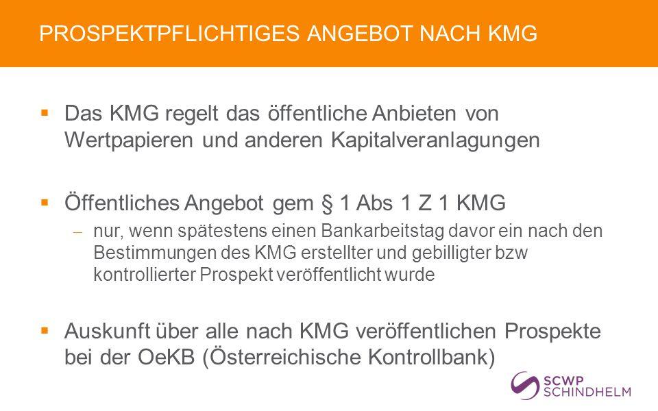 PROSPEKTPFLICHTIGES ANGEBOT NACH KMG  Das KMG regelt das öffentliche Anbieten von Wertpapieren und anderen Kapitalveranlagungen  Öffentliches Angebot gem § 1 Abs 1 Z 1 KMG  nur, wenn spätestens einen Bankarbeitstag davor ein nach den Bestimmungen des KMG erstellter und gebilligter bzw kontrollierter Prospekt veröffentlicht wurde  Auskunft über alle nach KMG veröffentlichen Prospekte bei der OeKB (Österreichische Kontrollbank)