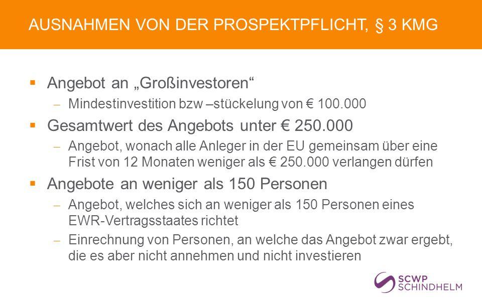 """AUSNAHMEN VON DER PROSPEKTPFLICHT, § 3 KMG  Angebot an """"Großinvestoren  Mindestinvestition bzw –stückelung von € 100.000  Gesamtwert des Angebots unter € 250.000  Angebot, wonach alle Anleger in der EU gemeinsam über eine Frist von 12 Monaten weniger als € 250.000 verlangen dürfen  Angebote an weniger als 150 Personen  Angebot, welches sich an weniger als 150 Personen eines EWR-Vertragsstaates richtet  Einrechnung von Personen, an welche das Angebot zwar ergebt, die es aber nicht annehmen und nicht investieren"""