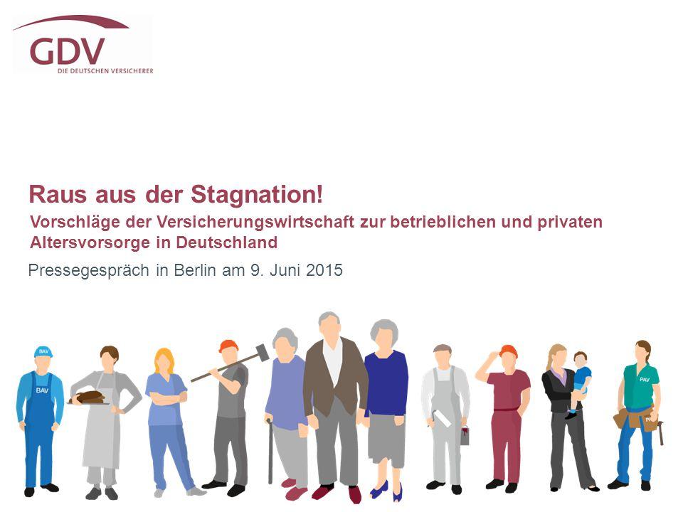 Raus aus der Stagnation! Pressegespräch in Berlin am 9. Juni 2015 Vorschläge der Versicherungswirtschaft zur betrieblichen und privaten Altersvorsorge