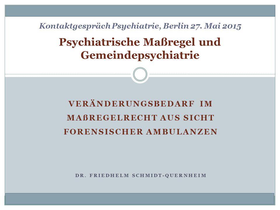 VERÄNDERUNGSBEDARF IM MAßREGELRECHT AUS SICHT FORENSISCHER AMBULANZEN DR. FRIEDHELM SCHMIDT-QUERNHEIM Psychiatrische Maßregel und Gemeindepsychiatrie