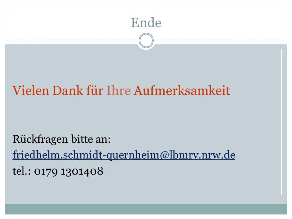 Ende Vielen Dank für Ihre Aufmerksamkeit Rückfragen bitte an: friedhelm.schmidt-quernheim@lbmrv.nrw.de tel. : 0179 1301408