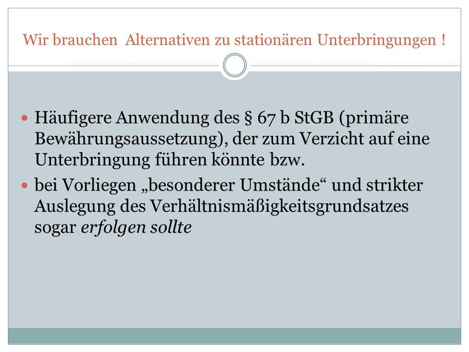 Wir brauchen Alternativen zu stationären Unterbringungen ! Häufigere Anwendung des § 67 b StGB (primäre Bewährungsaussetzung), der zum Verzicht auf ei