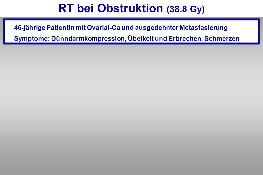 RT bei Obstruktion (38.8 Gy) 46-jährige Patientin mit Ovarial-Ca und ausgedehnter Metastasierung Symptome: Dünndarmkompression, Übelkeit und Erbrechen