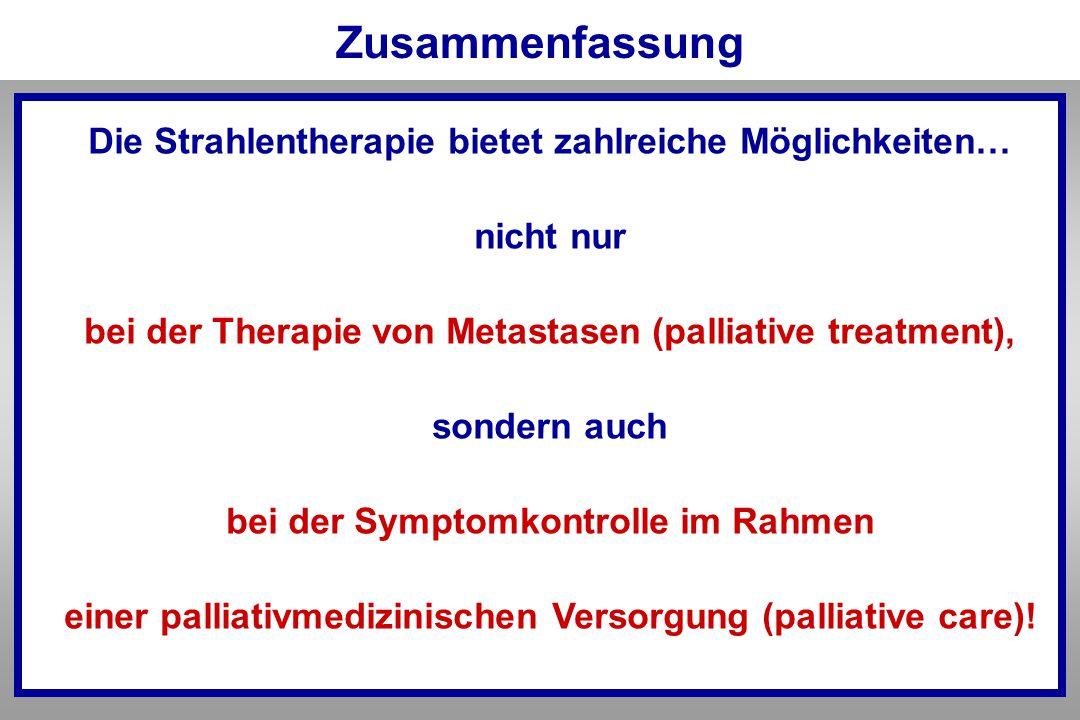 Zusammenfassung Die Strahlentherapie bietet zahlreiche Möglichkeiten… nicht nur bei der Therapie von Metastasen (palliative treatment), sondern auch b