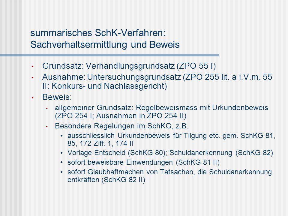 summarisches SchK-Verfahren: Sachverhaltsermittlung und Beweis Grundsatz: Verhandlungsgrundsatz (ZPO 55 I) Ausnahme: Untersuchungsgrundsatz (ZPO 255 l