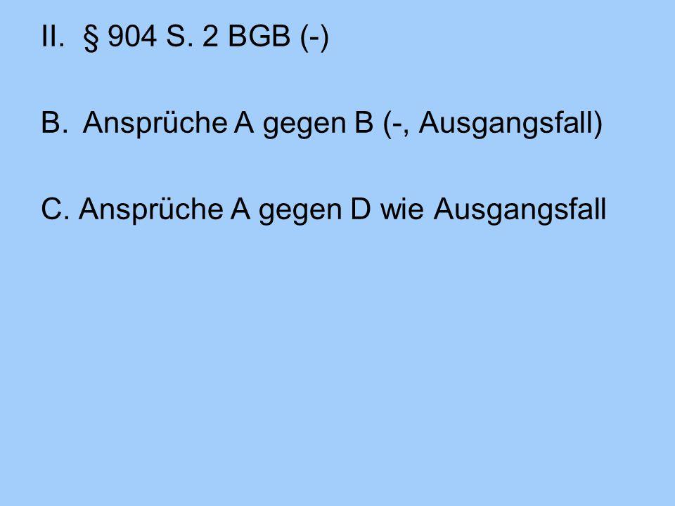 II.§ 904 S. 2 BGB (-) B.Ansprüche A gegen B (-, Ausgangsfall) C. Ansprüche A gegen D wie Ausgangsfall