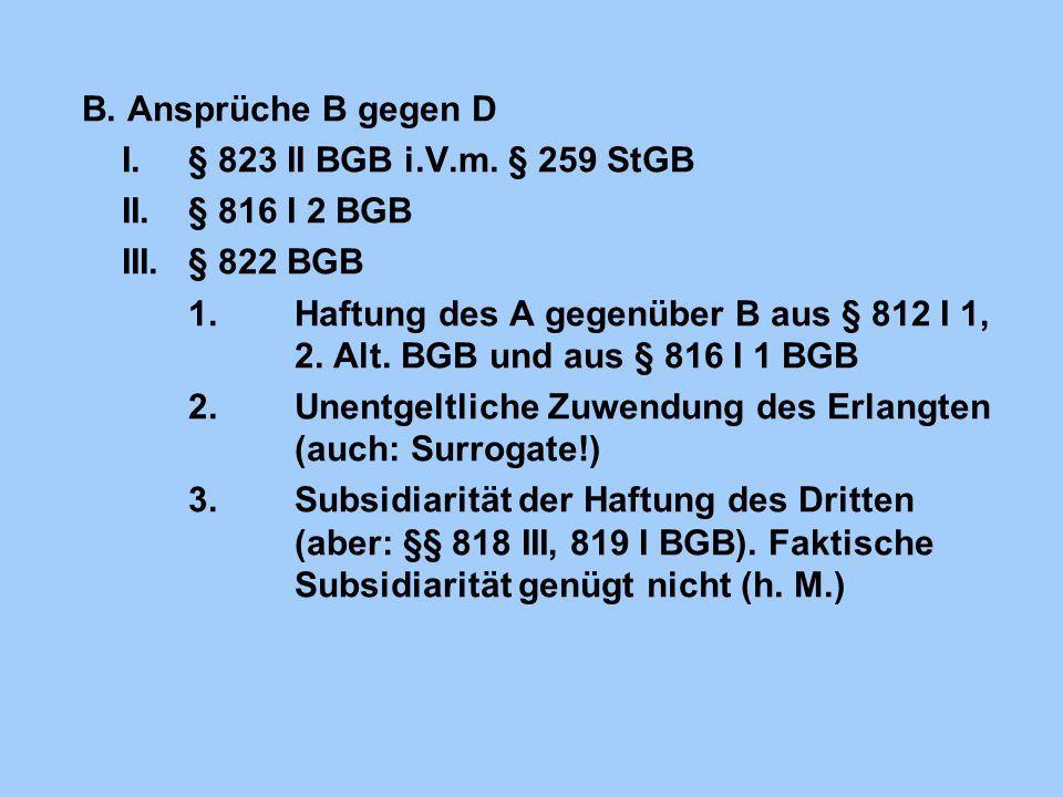 B. Ansprüche B gegen D I.§ 823 II BGB i.V.m. § 259 StGB II.§ 816 I 2 BGB III.§ 822 BGB 1.Haftung des A gegenüber B aus § 812 I 1, 2. Alt. BGB und aus
