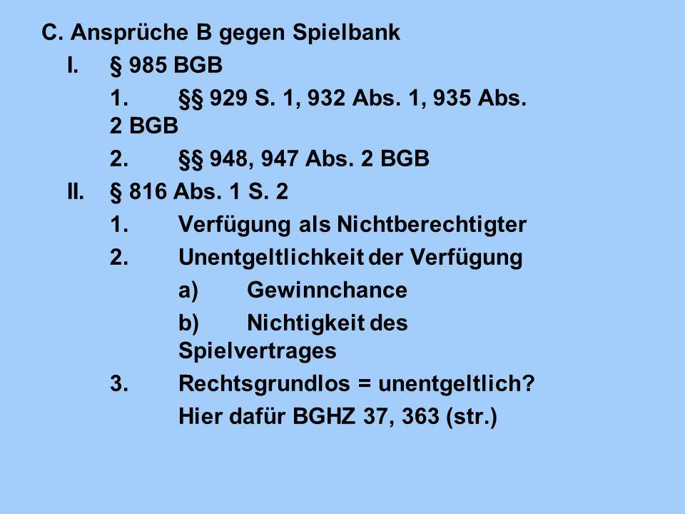 C. Ansprüche B gegen Spielbank I.§ 985 BGB 1.§§ 929 S. 1, 932 Abs. 1, 935 Abs. 2 BGB 2.§§ 948, 947 Abs. 2 BGB II.§ 816 Abs. 1 S. 2 1.Verfügung als Nic