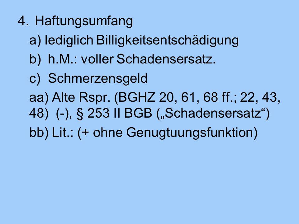 4.Haftungsumfang a) lediglich Billigkeitsentschädigung b)h.M.: voller Schadensersatz. c)Schmerzensgeld aa) Alte Rspr. (BGHZ 20, 61, 68 ff.; 22, 43, 48