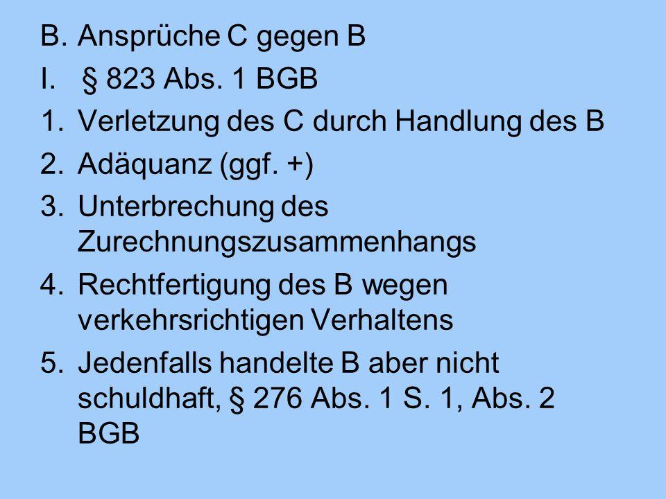 B.Ansprüche C gegen B I.§ 823 Abs. 1 BGB 1.Verletzung des C durch Handlung des B 2.Adäquanz (ggf. +) 3.Unterbrechung des Zurechnungszusammenhangs 4.Re