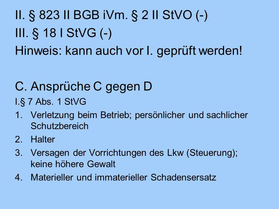 II. § 823 II BGB iVm. § 2 II StVO (-) III. § 18 I StVG (-) Hinweis: kann auch vor I. geprüft werden! C.Ansprüche C gegen D I.§ 7 Abs. 1 StVG 1.Verletz