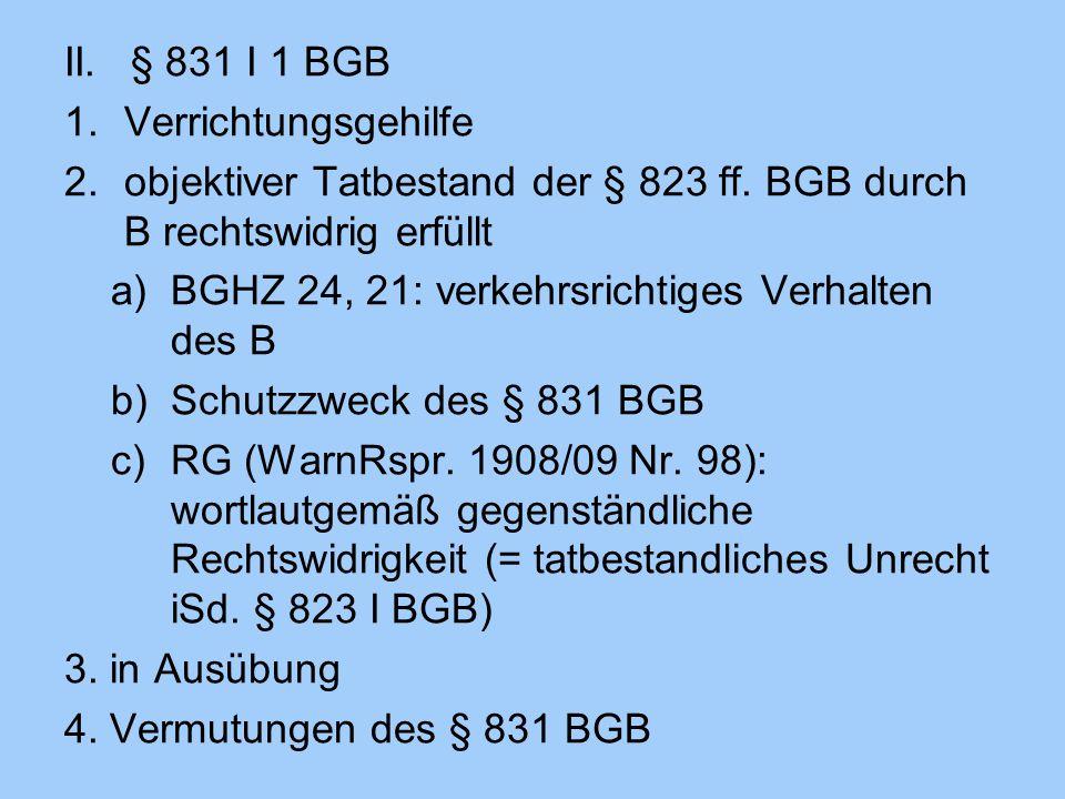 II. § 831 I 1 BGB 1.Verrichtungsgehilfe 2.objektiver Tatbestand der § 823 ff. BGB durch B rechtswidrig erfüllt a)BGHZ 24, 21: verkehrsrichtiges Verhal
