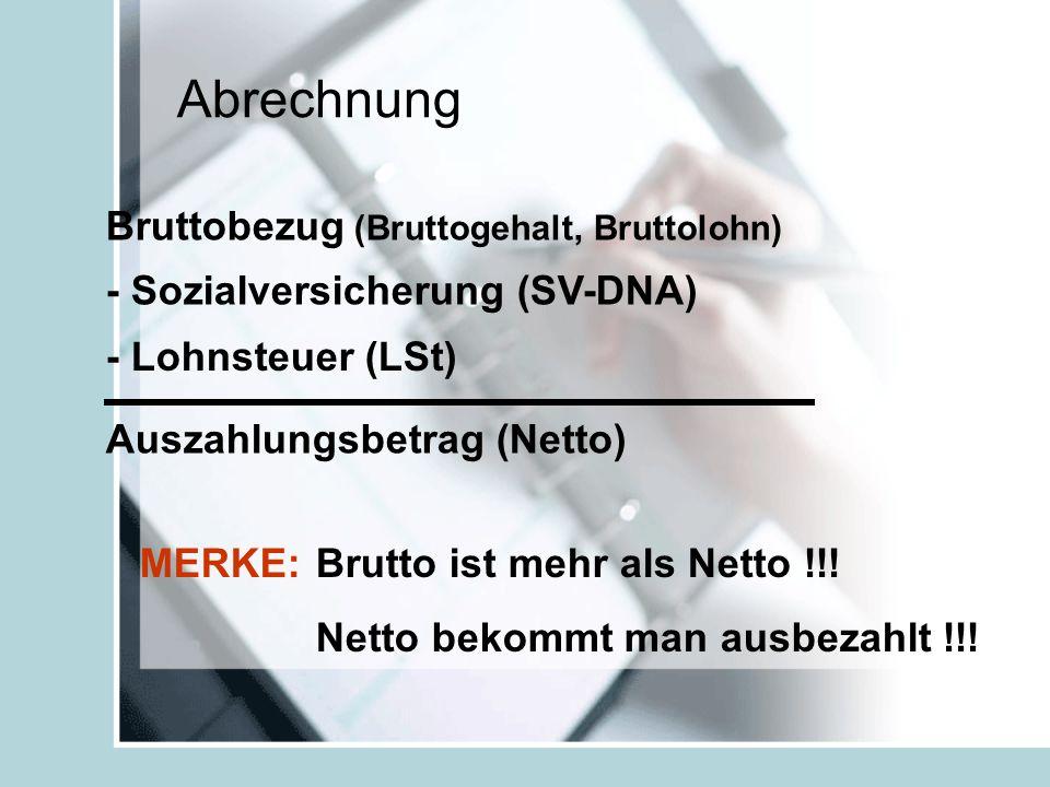 Abrechnung Bruttobezug (Bruttogehalt, Bruttolohn) - Sozialversicherung (SV-DNA) - Lohnsteuer (LSt) Auszahlungsbetrag (Netto) MERKE: Brutto ist mehr als Netto !!.
