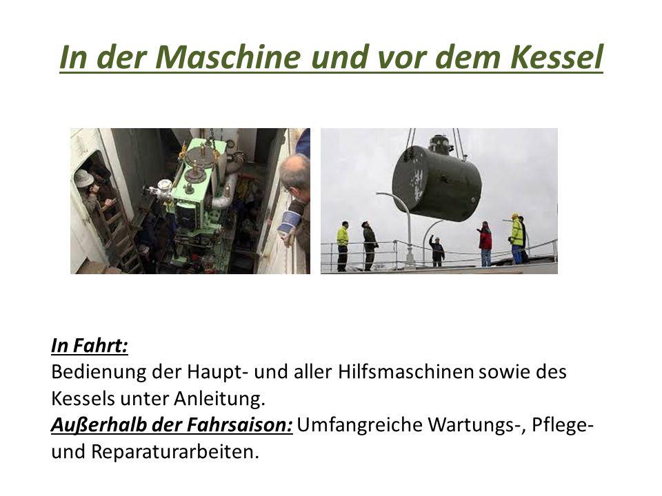 In der Maschine und vor dem Kessel In Fahrt: Bedienung der Haupt- und aller Hilfsmaschinen sowie des Kessels unter Anleitung. Außerhalb der Fahrsaison