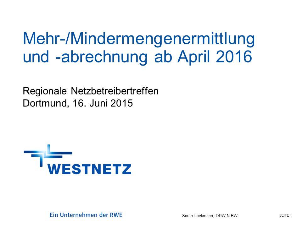 SEITE 1 Sarah Lackmann, DRW-N-BW Mehr-/Mindermengenermittlung und -abrechnung ab April 2016 Regionale Netzbetreibertreffen Dortmund, 16. Juni 2015