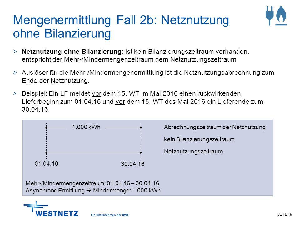 SEITE 15 Mengenermittlung Fall 2b: Netznutzung ohne Bilanzierung >Netznutzung ohne Bilanzierung: Ist kein Bilanzierungszeitraum vorhanden, entspricht