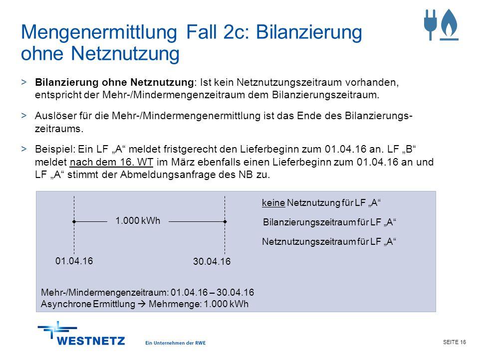 SEITE 16 Mengenermittlung Fall 2c: Bilanzierung ohne Netznutzung >Bilanzierung ohne Netznutzung: Ist kein Netznutzungszeitraum vorhanden, entspricht d
