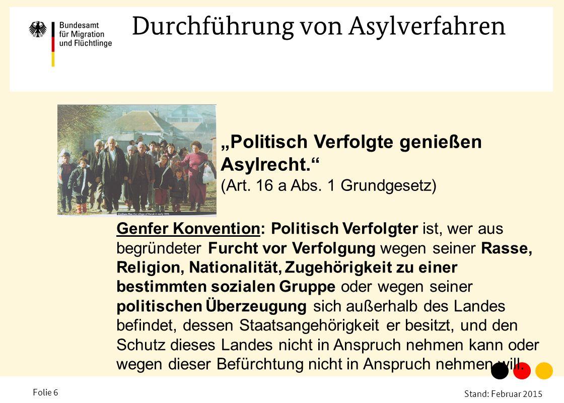 """Stand: Februar 2015 Folie 6 Durchführung von Asylverfahren """"Politisch Verfolgte genießen Asylrecht."""" (Art. 16 a Abs. 1 Grundgesetz) Genfer Konvention:"""