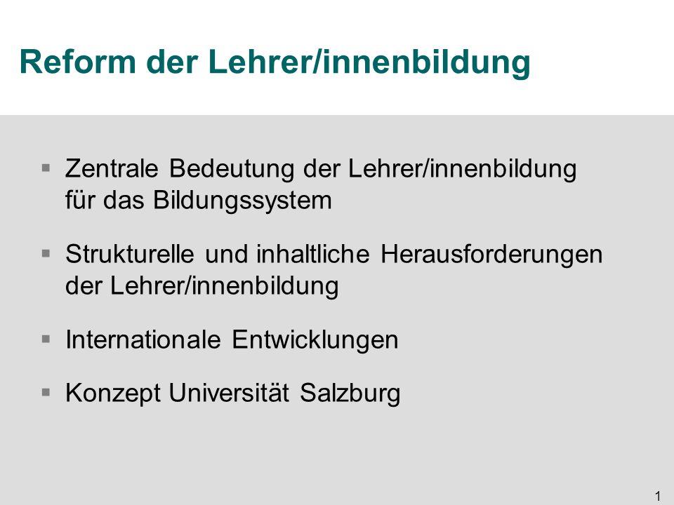 1 Reform der Lehrer/innenbildung  Zentrale Bedeutung der Lehrer/innenbildung für das Bildungssystem  Strukturelle und inhaltliche Herausforderungen der Lehrer/innenbildung  Internationale Entwicklungen  Konzept Universität Salzburg