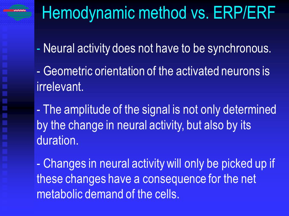 Hemodynamic method vs. ERP/ERF - Neural activity does not have to be synchronous. - Geometric orientation of the activated neurons is irrelevant. - Th