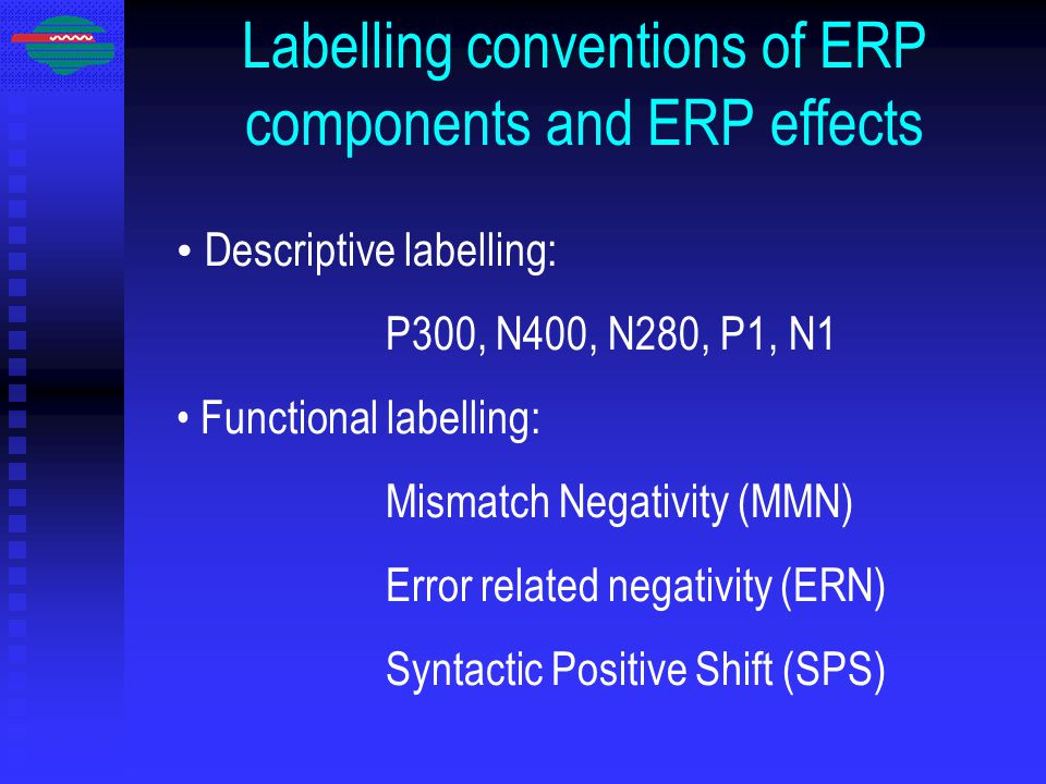 Labelling conventions of ERP components and ERP effects Descriptive labelling: P300, N400, N280, P1, N1 Functional labelling: Mismatch Negativity (MMN) Error related negativity (ERN) Syntactic Positive Shift (SPS)