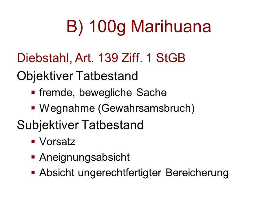 B) 100g Marihuana Diebstahl, Art. 139 Ziff. 1 StGB Objektiver Tatbestand  fremde, bewegliche Sache  Wegnahme (Gewahrsamsbruch) Subjektiver Tatbestan