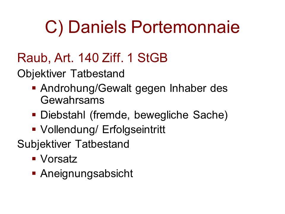 C) Daniels Portemonnaie Raub, Art. 140 Ziff. 1 StGB Objektiver Tatbestand  Androhung/Gewalt gegen Inhaber des Gewahrsams  Diebstahl (fremde, bewegli