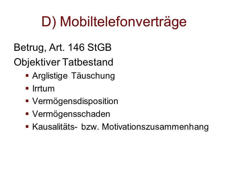 D) Mobiltelefonverträge Betrug, Art. 146 StGB Objektiver Tatbestand  Arglistige Täuschung  Irrtum  Vermögensdisposition  Vermögensschaden  Kausal