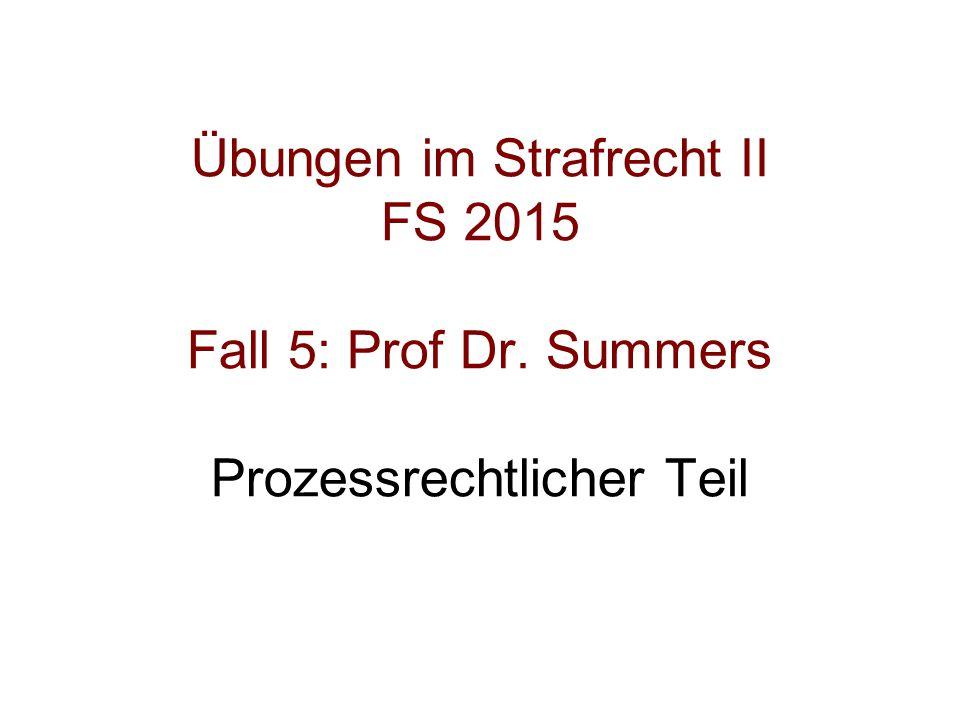 Übungen im Strafrecht II FS 2015 Fall 5: Prof Dr. Summers Prozessrechtlicher Teil