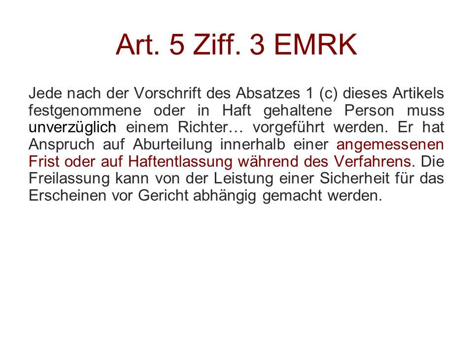 Art. 5 Ziff. 3 EMRK Jede nach der Vorschrift des Absatzes 1 (c) dieses Artikels festgenommene oder in Haft gehaltene Person muss unverzüglich einem Ri