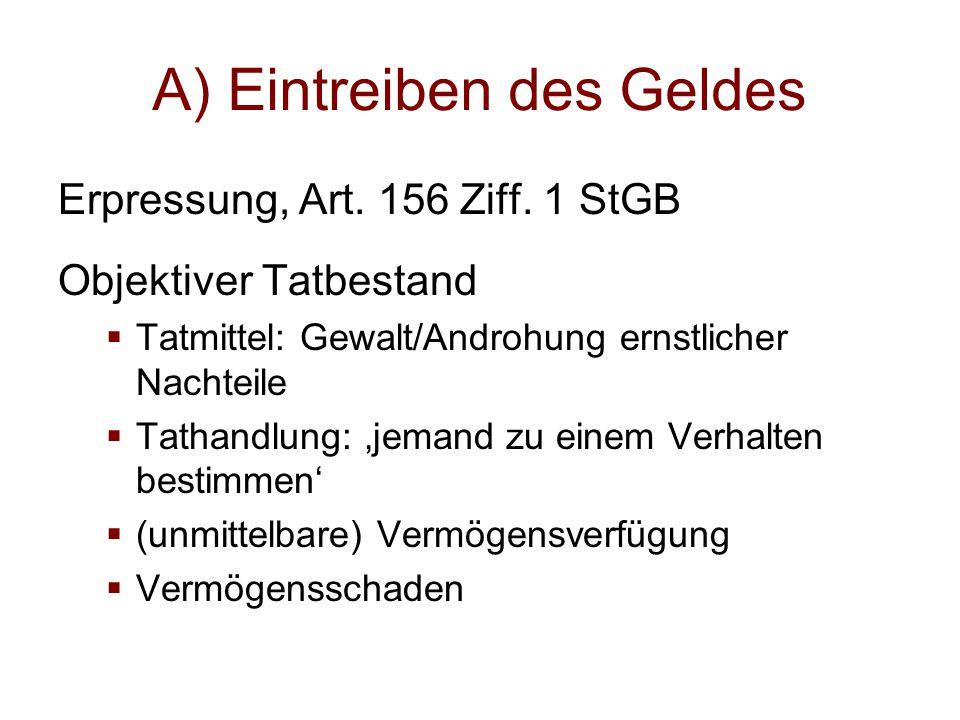A) Eintreiben des Geldes Erpressung, Art. 156 Ziff. 1 StGB Objektiver Tatbestand  Tatmittel: Gewalt/Androhung ernstlicher Nachteile  Tathandlung: 'j