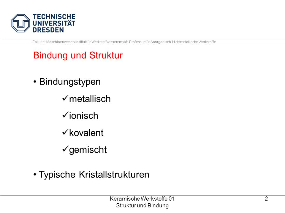 Keramische Werkstoffe 01 Struktur und Bindung 3 Fakultät Maschinenwesen Institut für Werkstoffwissenschaft, Professur für Anorganisch-Nichtmetallische Werkstoffe Kristallstruktur – metallische Bindung (monoatomar) Kubisch raumzentrierte EZ (Unit cell BCC) (W, Mo, Ta,  -Fe) Kubisch flächenzentrierte EZ (Unit cell FCC) (Ag, Cu, Al,  -Fe) Hexagonal dichtestgepackte EZ (Unit cell HCP) (Mg, Be,  -Ti) Quelle: W.