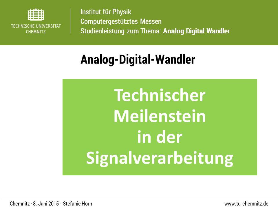 Institut für Physik Computergestütztes Messen Studienleistung zum Thema: Analog-Digital-Wandler www.tu-chemnitz.deChemnitz ∙ 8. Juni 2015 ∙ Stefanie H