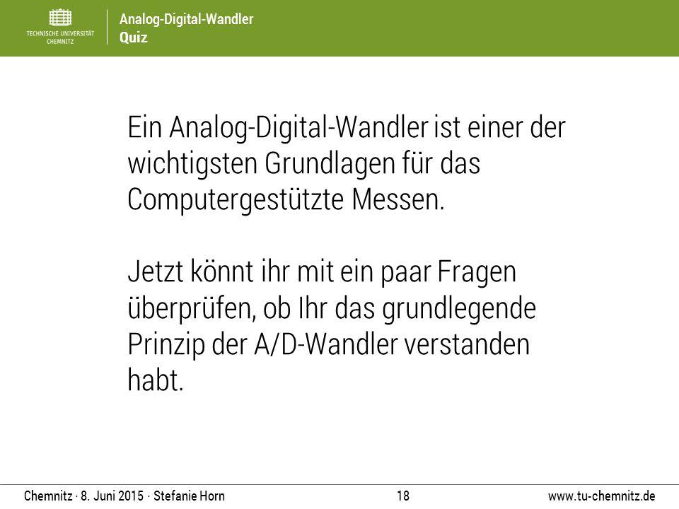 Analog-Digital-Wandler Quiz www.tu-chemnitz.de 18 Chemnitz ∙ 8. Juni 2015 ∙ Stefanie Horn Ein Analog-Digital-Wandler ist einer der wichtigsten Grundla