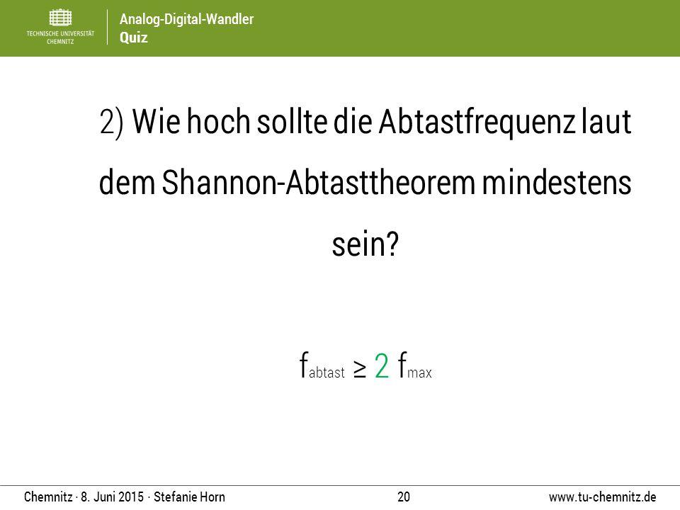 Analog-Digital-Wandler Quiz www.tu-chemnitz.de 20 Chemnitz ∙ 8. Juni 2015 ∙ Stefanie Horn 2) Wie hoch sollte die Abtastfrequenz laut dem Shannon-Abtas