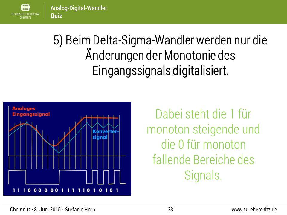 Analog-Digital-Wandler Quiz www.tu-chemnitz.de 23 Chemnitz ∙ 8. Juni 2015 ∙ Stefanie Horn 5) Beim Delta-Sigma-Wandler werden nur die Änderungen der Mo