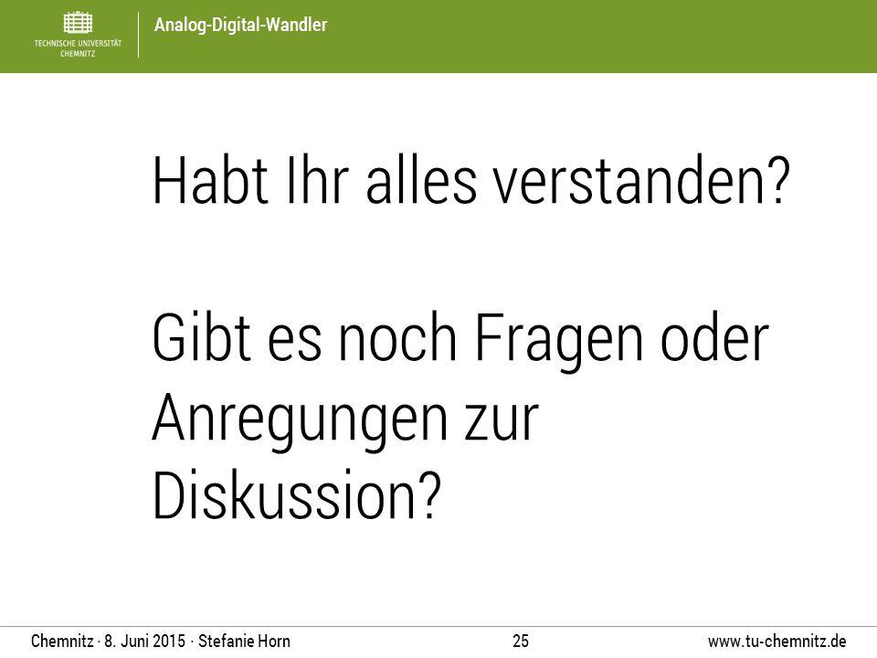 Analog-Digital-Wandler www.tu-chemnitz.de 25 Chemnitz ∙ 8. Juni 2015 ∙ Stefanie Horn Habt Ihr alles verstanden? Gibt es noch Fragen oder Anregungen zu