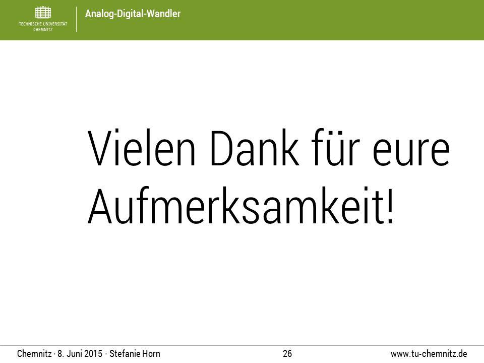 Analog-Digital-Wandler www.tu-chemnitz.de 26 Chemnitz ∙ 8. Juni 2015 ∙ Stefanie Horn Vielen Dank für eure Aufmerksamkeit!