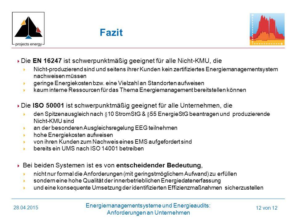 Energiemanagementsysteme und Energieaudits: Anforderungen an Unternehmen 28.04.2015 12 von 12 Fazit  Die EN 16247 ist schwerpunktmäßig geeignet für alle Nicht-KMU, die  Nicht-produzierend sind und seitens ihrer Kunden kein zertifiziertes Energiemanagementsystem nachweisen müssen  geringe Energiekosten bzw.