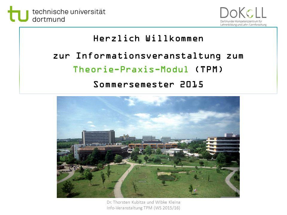 Herzlich Willkommen zur Informationsveranstaltung zum Theorie-Praxis-Modul (TPM) Sommersemester 2015 Dr. Thorsten Kubitza und Wibke Kleina Info-Verans