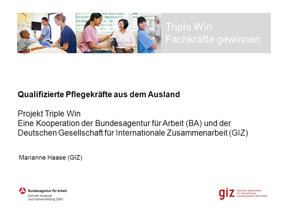 Qualifizierte Pflegekräfte aus dem Ausland Projekt Triple Win Eine Kooperation der Bundesagentur für Arbeit (BA) und der Deutschen Gesellschaft für In