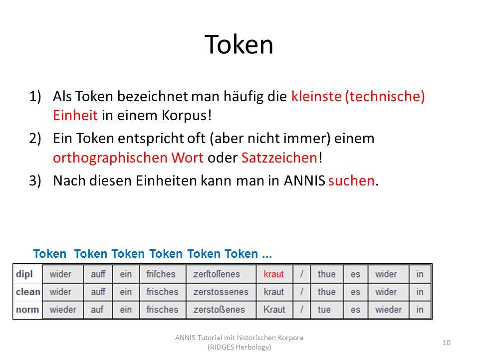 Token Token Token Token Token Token... Token 10 ANNIS Tutorial mit historischen Korpora (RIDGES Herbology) 1)Als Token bezeichnet man häufig die klein