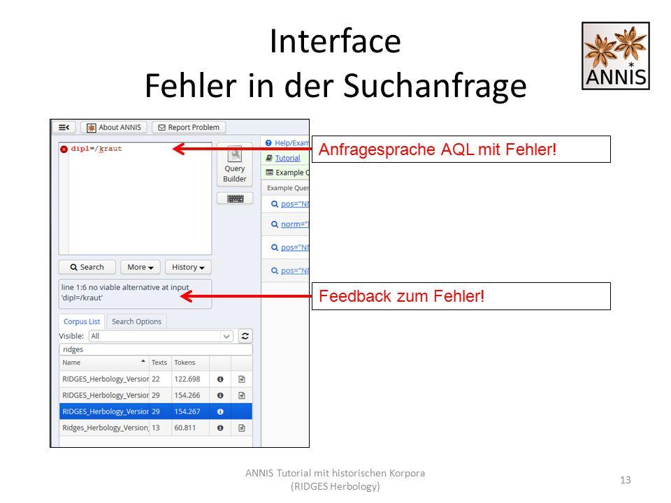 Interface Fehler in der Suchanfrage 13 Anfragesprache AQL mit Fehler! Feedback zum Fehler! ANNIS Tutorial mit historischen Korpora (RIDGES Herbology)
