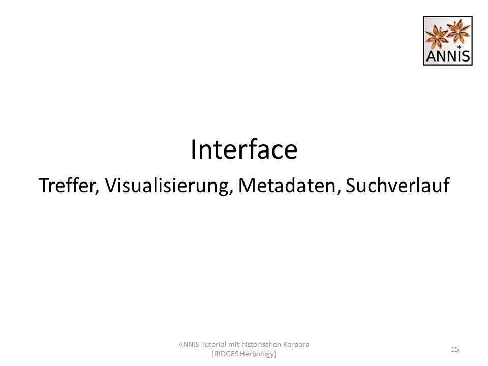 Interface Treffer, Visualisierung, Metadaten, Suchverlauf 15 ANNIS Tutorial mit historischen Korpora (RIDGES Herbology)